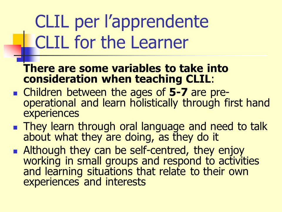 CLIL per lapprendente CLIL for the Learner There are some variables to take into consideration when teaching CLIL: Children between the ages of 5-7 ar