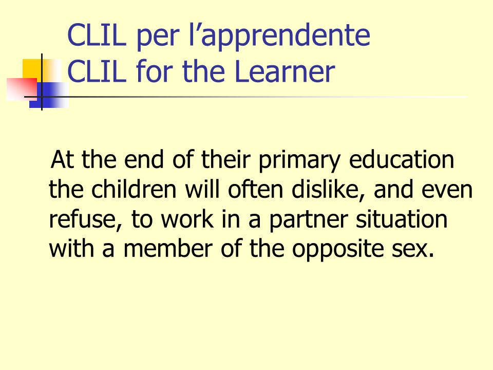 CLIL per lapprendente CLIL for the Learner At the end of their primary education the children will often dislike, and even refuse, to work in a partner situation with a member of the opposite sex.