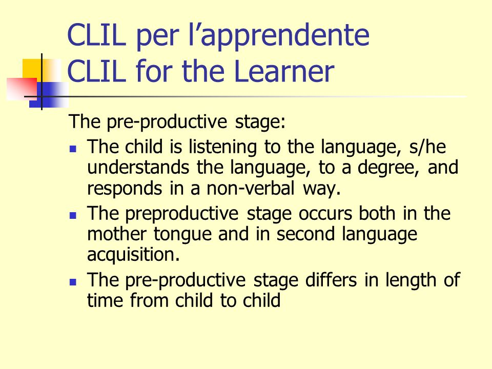 CLIL per lapprendente CLIL for the Learner The early production stage: At this stage of both first and second language acquisition, the young learner gives one-word answers and will initiate a conversation by pointing and using a single-word question, backed up with body language and intonation.