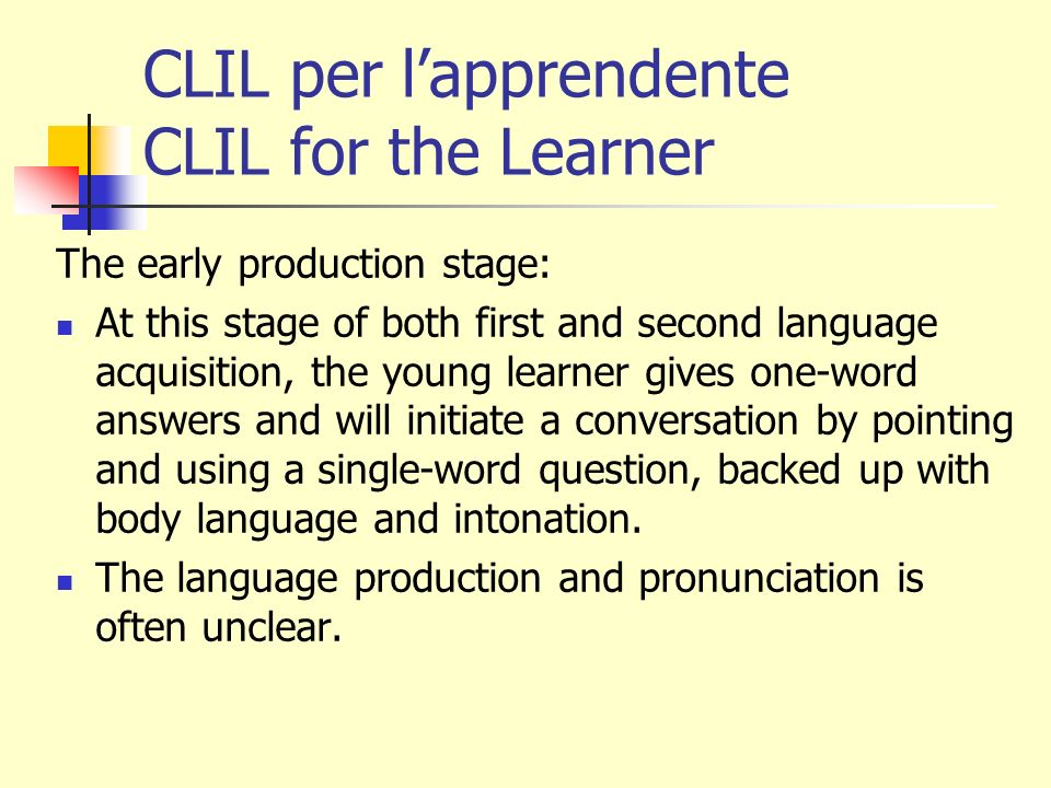 CLIL per lapprendente CLIL for the Learner The speech emergence stage: The young learner speaks in short phrases and simple sentences often making many grammar, word order and usage mistakes.