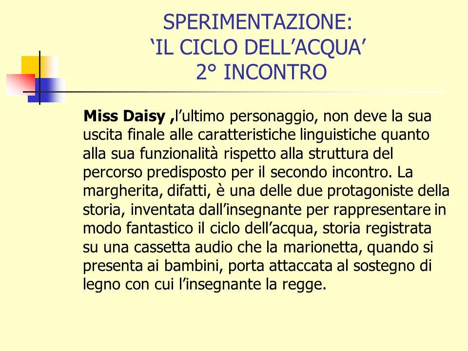 SPERIMENTAZIONE: IL CICLO DELLACQUA 2° INCONTRO Miss Daisy,lultimo personaggio, non deve la sua uscita finale alle caratteristiche linguistiche quanto alla sua funzionalità rispetto alla struttura del percorso predisposto per il secondo incontro.