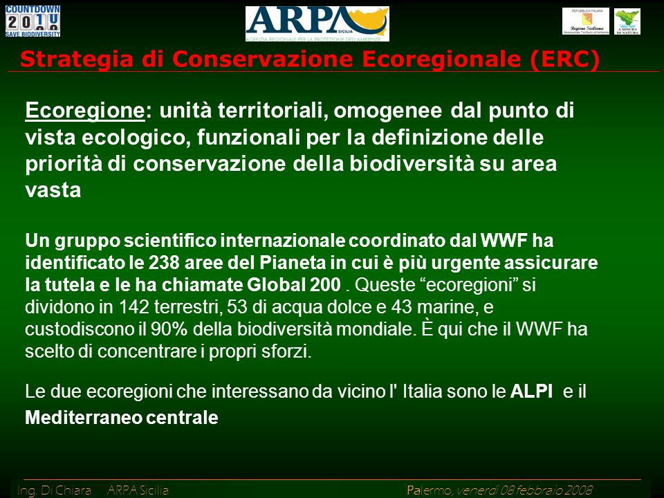 Ing. Di Chiara ARPA Sicilia Palermo, venerdì 08 febbraio 2008 Strategia di Conservazione Ecoregionale (ERC) Ecoregione: unità territoriali, omogenee d