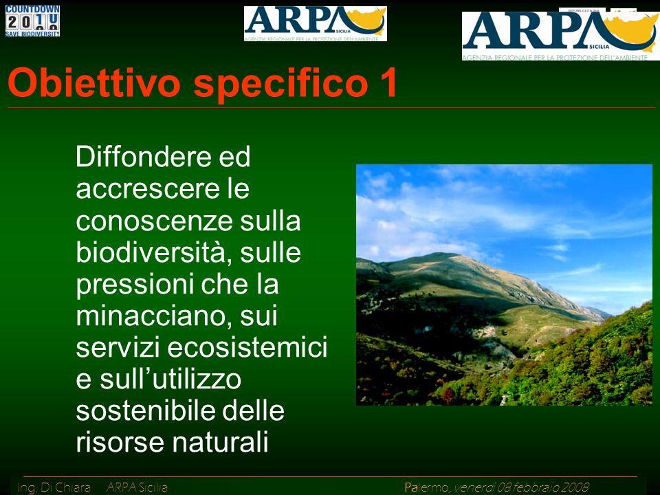 Ing. Di Chiara ARPA Sicilia Palermo, venerdì 08 febbraio 2008 Obiettivo specifico 1 Diffondere ed accrescere le conoscenze sulla biodiversità, sulle p