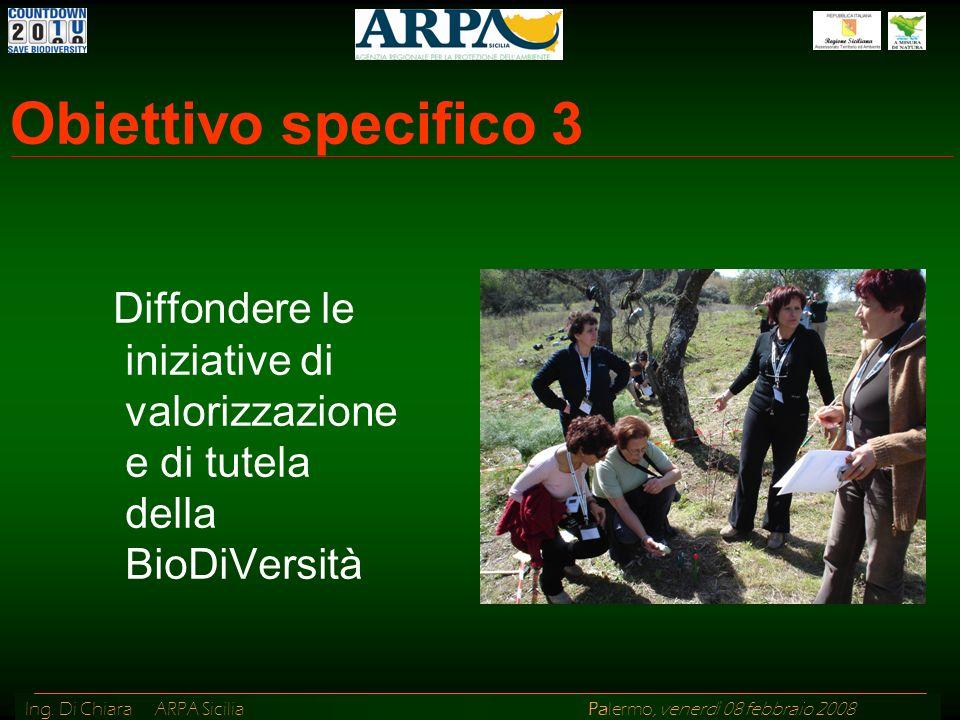 Ing. Di Chiara ARPA Sicilia Palermo, venerdì 08 febbraio 2008 Obiettivo specifico 3 Diffondere le iniziative di valorizzazione e di tutela della BioDi