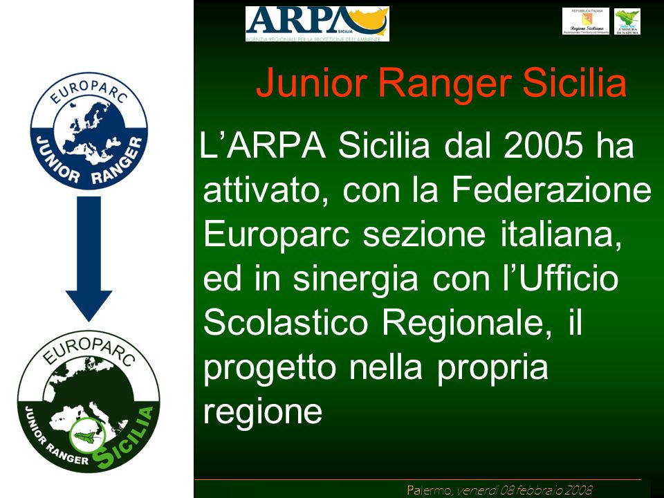 Ing. Di Chiara ARPA Sicilia Palermo, venerdì 08 febbraio 2008 Junior Ranger Sicilia LARPA Sicilia dal 2005 ha attivato, con la Federazione Europarc se