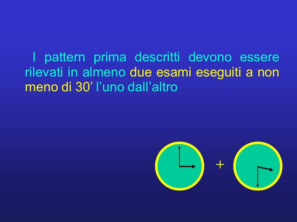 I pattern prima descritti devono essere rilevati in almeno due esami eseguiti a non meno di 30 luno dallaltro +
