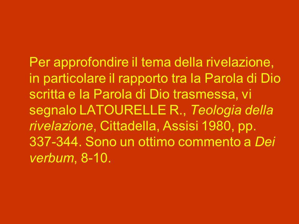 Per approfondire il tema della rivelazione, in particolare il rapporto tra la Parola di Dio scritta e la Parola di Dio trasmessa, vi segnalo LATOURELLE R., Teologia della rivelazione, Cittadella, Assisi 1980, pp.