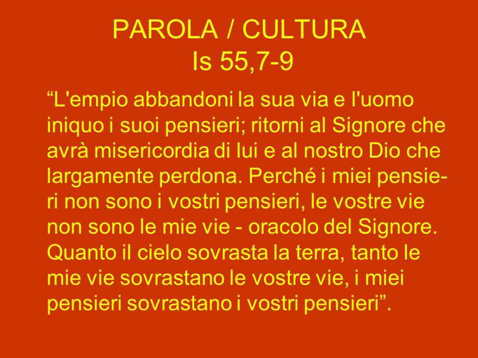 PAROLA / CULTURA Is 55,7-9 L empio abbandoni la sua via e l uomo iniquo i suoi pensieri; ritorni al Signore che avrà misericordia di lui e al nostro Dio che largamente perdona.
