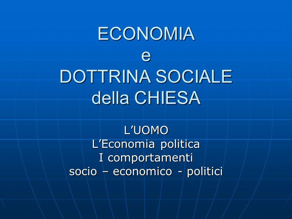 ECONOMIA e DOTTRINA SOCIALE della CHIESA LUOMO LEconomia politica I comportamenti socio – economico - politici