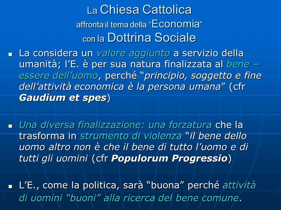 La Chiesa Cattolica affronta il tema della Economia con la Dottrina Sociale La considera un valore aggiunto a servizio della umanità; lE. è per sua na