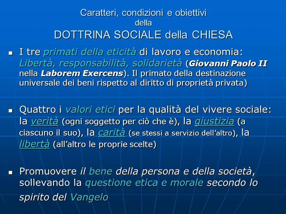 Caratteri, condizioni e obiettivi della DOTTRINA SOCIALE della CHIESA I tre primati della eticità di lavoro e economia: Libertà, responsabilità, solid