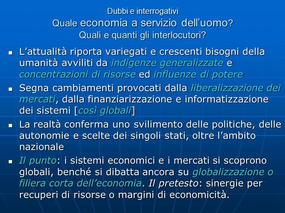 Dubbi e interrogativi Quale economia a servizio delluomo ? Quali e quanti gli interlocutori? Lattualità riporta variegati e crescenti bisogni della um