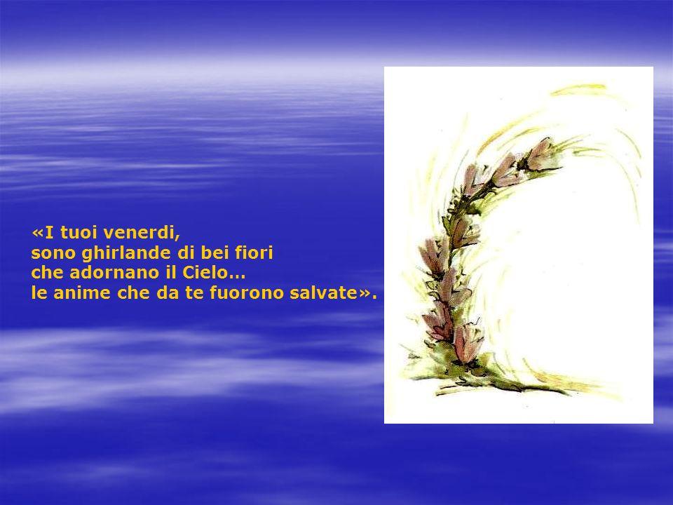 «I tuoi venerdi, sono ghirlande di bei fiori che adornano il Cielo… le anime che da te fuorono salvate».