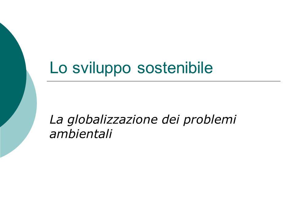 Lo sviluppo sostenibile La globalizzazione dei problemi ambientali