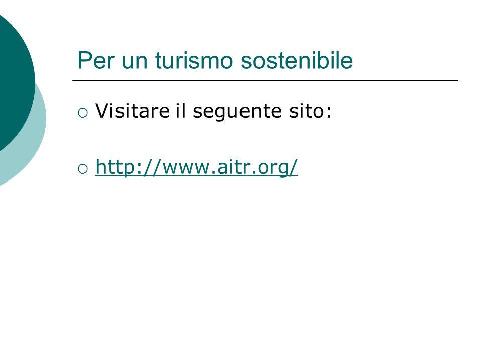 Per un turismo sostenibile Visitare il seguente sito: http://www.aitr.org/