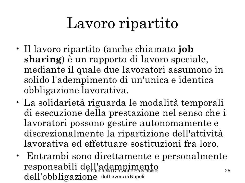 a cura della Direzione Provinciale del Lavoro di Napoli 25 Lavoro ripartito Il lavoro ripartito (anche chiamato job sharing ) è un rapporto di lavoro