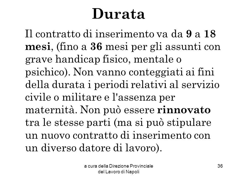 a cura della Direzione Provinciale del Lavoro di Napoli 36 Durata Il contratto di inserimento va da 9 a 18 mesi, (fino a 36 mesi per gli assunti con g