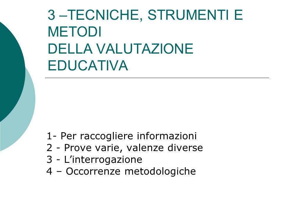 3 –TECNICHE, STRUMENTI E METODI DELLA VALUTAZIONE EDUCATIVA 1- Per raccogliere informazioni 2 - Prove varie, valenze diverse 3 - Linterrogazione 4 – O