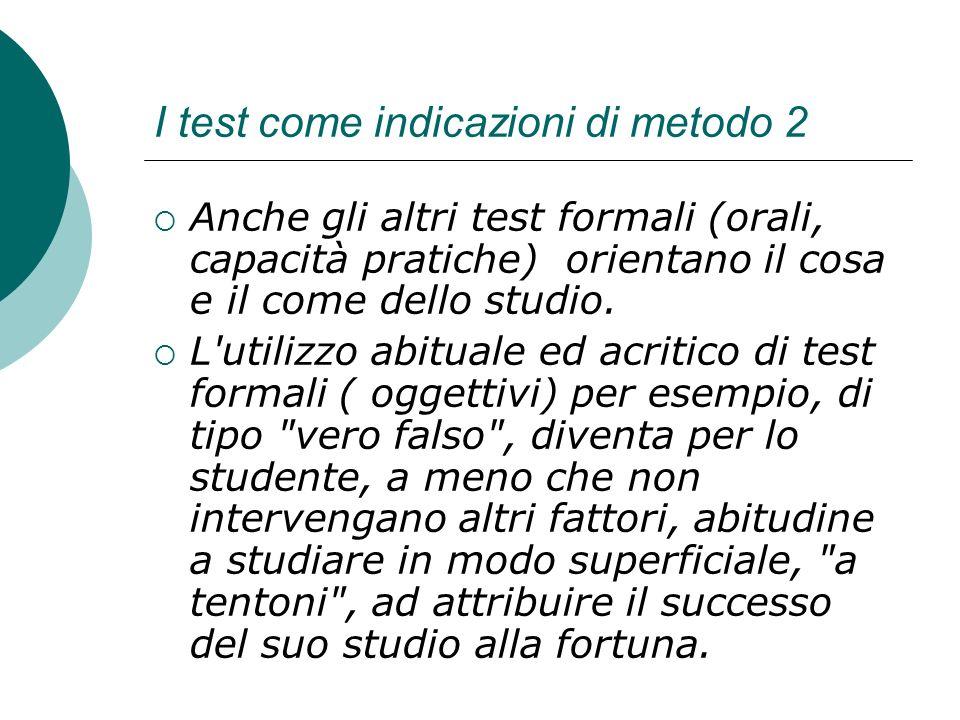 I test come indicazioni di metodo 2 Anche gli altri test formali (orali, capacità pratiche) orientano il cosa e il come dello studio. L'utilizzo abitu