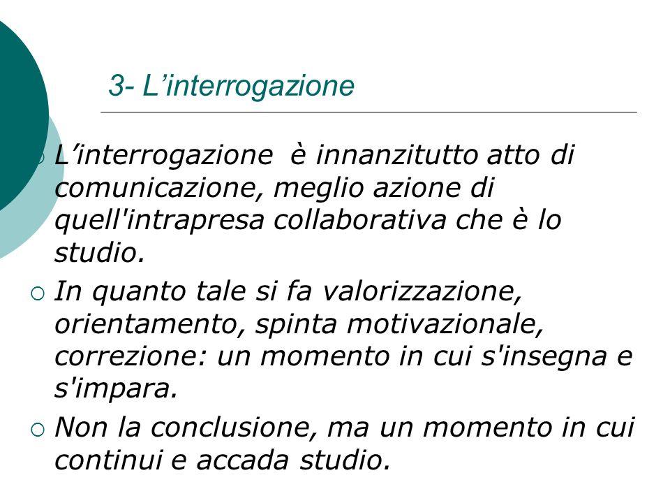 3- Linterrogazione Linterrogazione è innanzitutto atto di comunicazione, meglio azione di quell'intrapresa collaborativa che è lo studio. In quanto ta