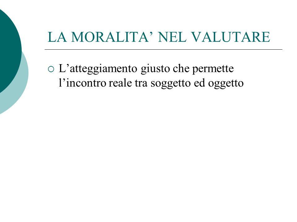 LA MORALITA NEL VALUTARE Latteggiamento giusto che permette lincontro reale tra soggetto ed oggetto