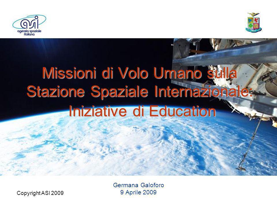Copyright ASI 2009 Missioni di Volo Umano sulla Stazione Spaziale Internazionale: Iniziative di Education Germana Galoforo 9 Aprile 2009