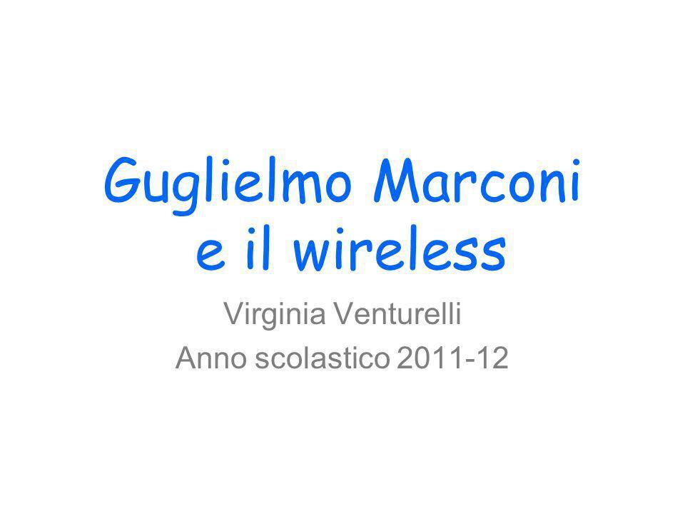 Guglielmo Marconi e il wireless Virginia Venturelli Anno scolastico 2011-12