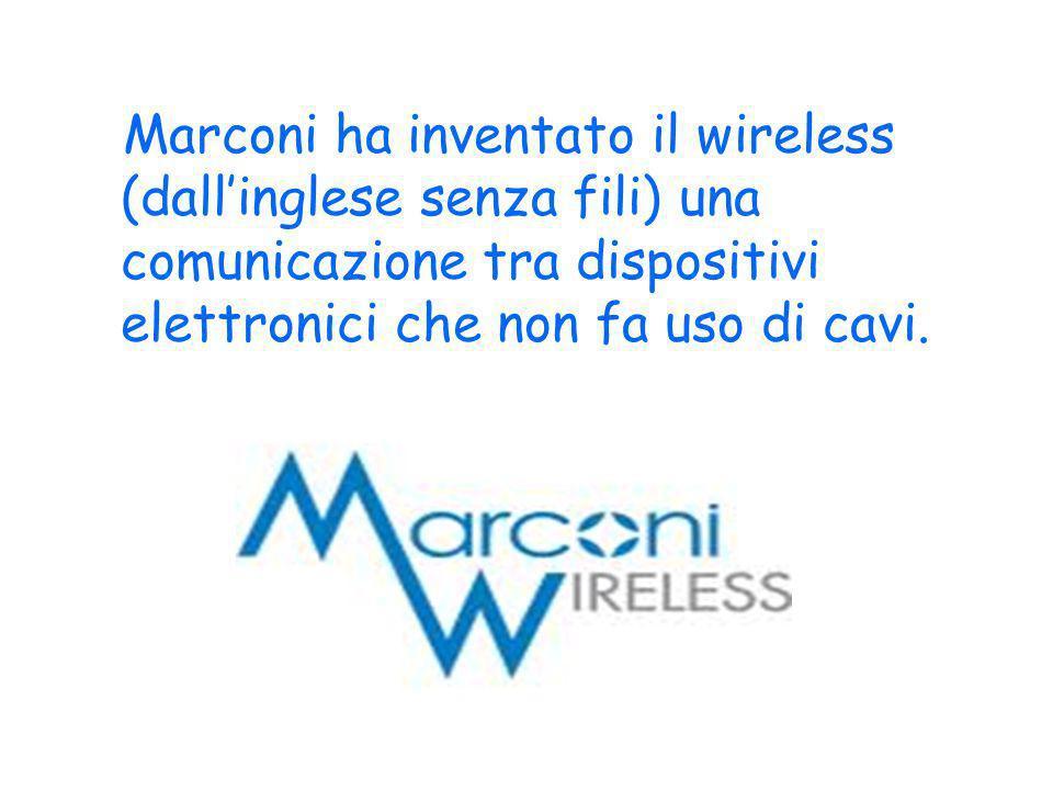 Marconi ha inventato il wireless (dallinglese senza fili) una comunicazione tra dispositivi elettronici che non fa uso di cavi.