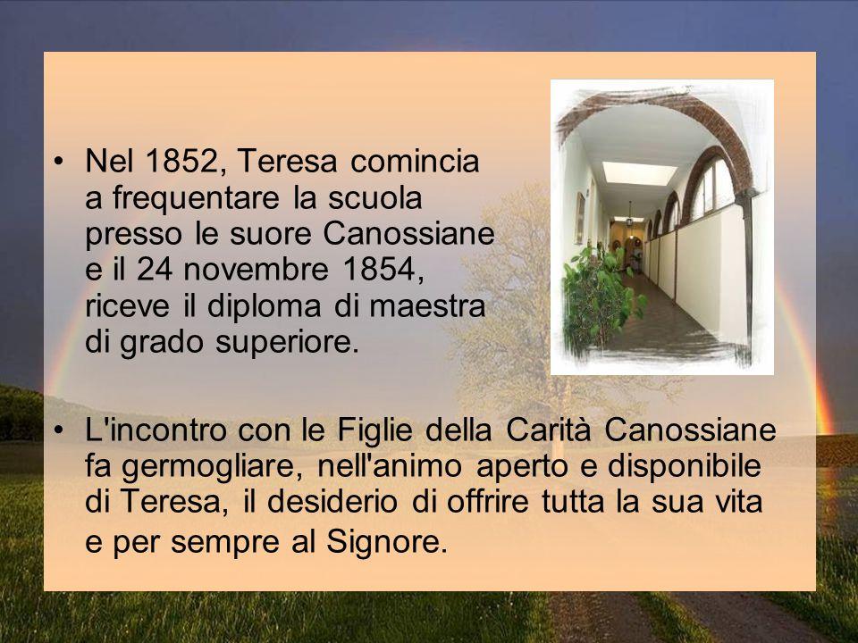 Nel 1852, Teresa comincia a frequentare la scuola presso le suore Canossiane e il 24 novembre 1854, riceve il diploma di maestra di grado superiore. L