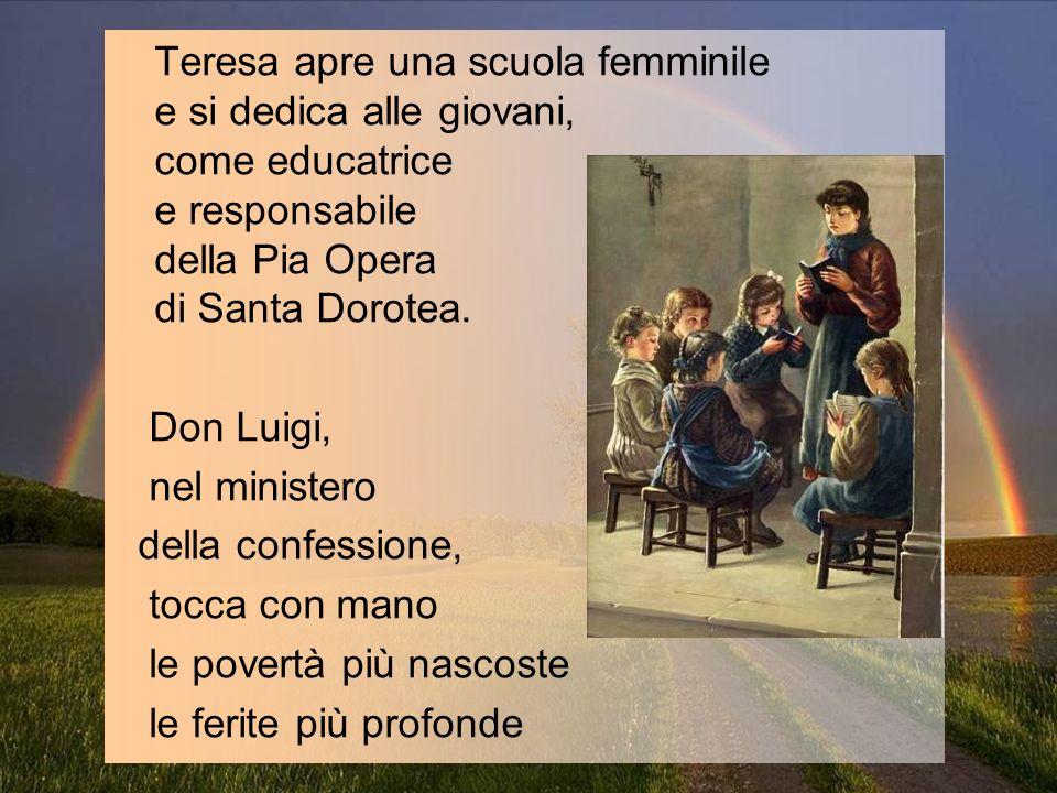 Teresa apre una scuola femminile e si dedica alle giovani, come educatrice e responsabile della Pia Opera di Santa Dorotea. Don Luigi, nel ministero d