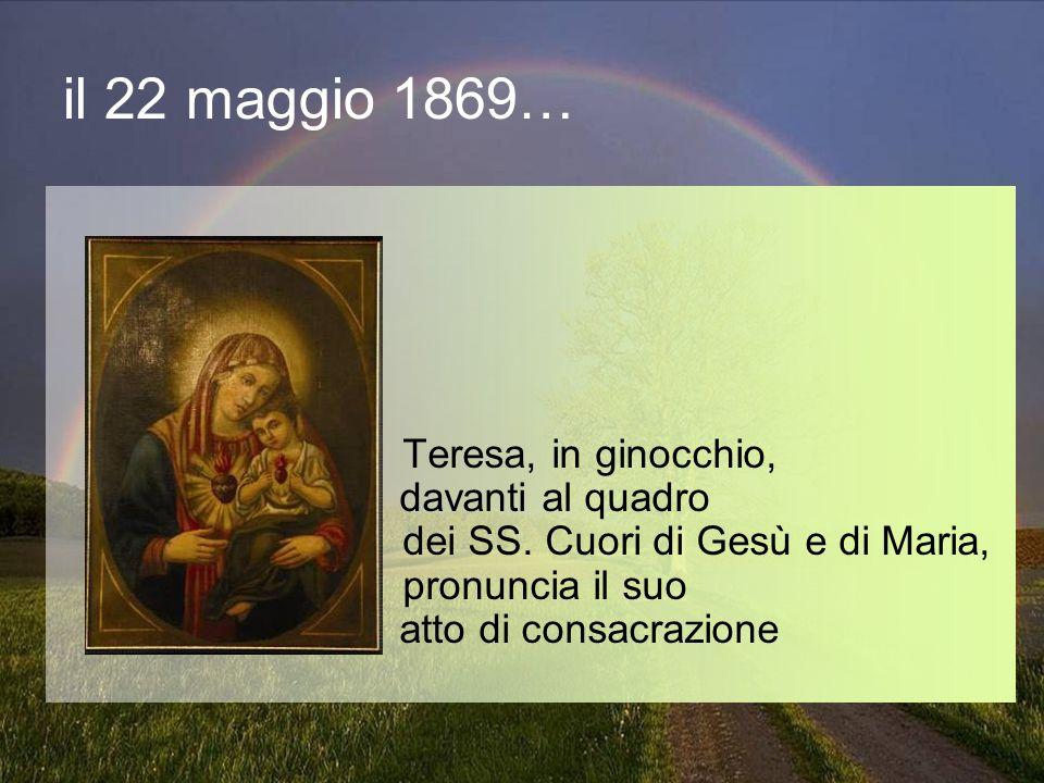 il 22 maggio 1869… Teresa, in ginocchio, davanti al quadro dei SS. Cuori di Gesù e di Maria, pronuncia il suo atto di consacrazione