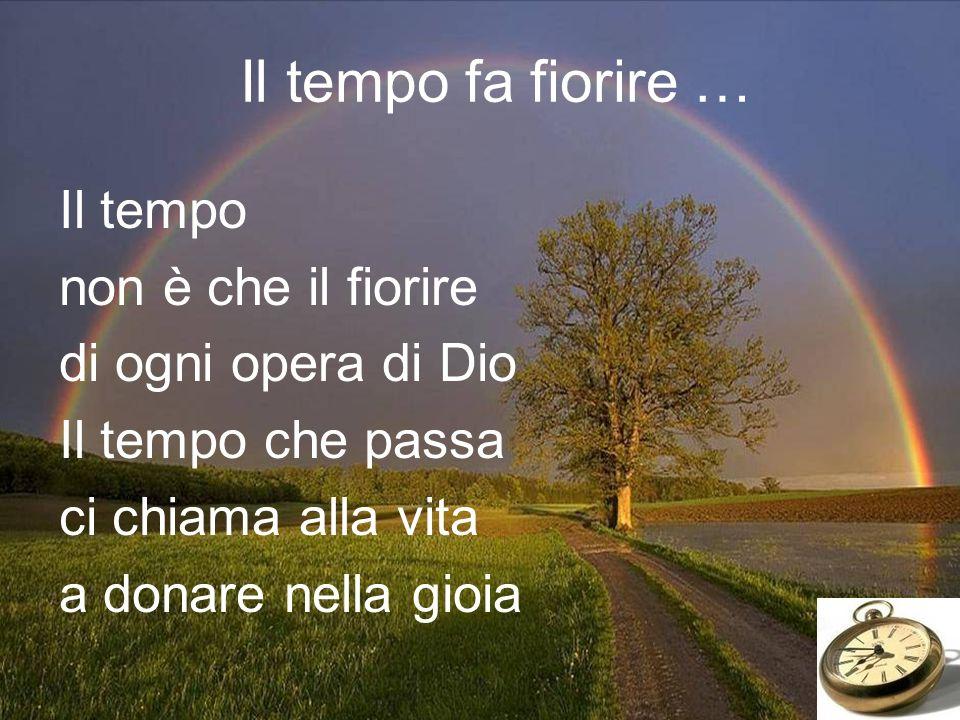Il tempo fa fiorire … Il tempo non è che il fiorire di ogni opera di Dio Il tempo che passa ci chiama alla vita a donare nella gioia