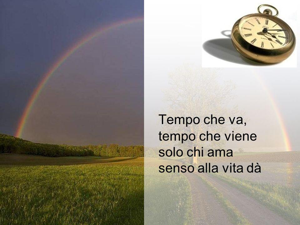 Tempo che va, tempo che viene solo chi ama senso alla vita dà