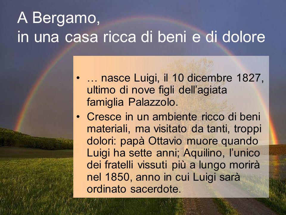 A Bergamo, in una casa ricca di beni e di dolore … nasce Luigi, il 10 dicembre 1827, ultimo di nove figli dellagiata famiglia Palazzolo. Cresce in un