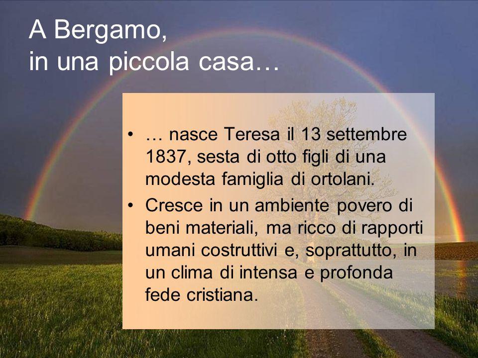A Bergamo, in una piccola casa… … nasce Teresa il 13 settembre 1837, sesta di otto figli di una modesta famiglia di ortolani. Cresce in un ambiente po