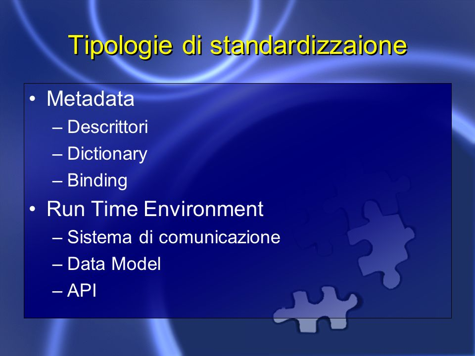 Tipologie di standardizzaione Metadata –Descrittori –Dictionary –Binding Run Time Environment –Sistema di comunicazione –Data Model –API
