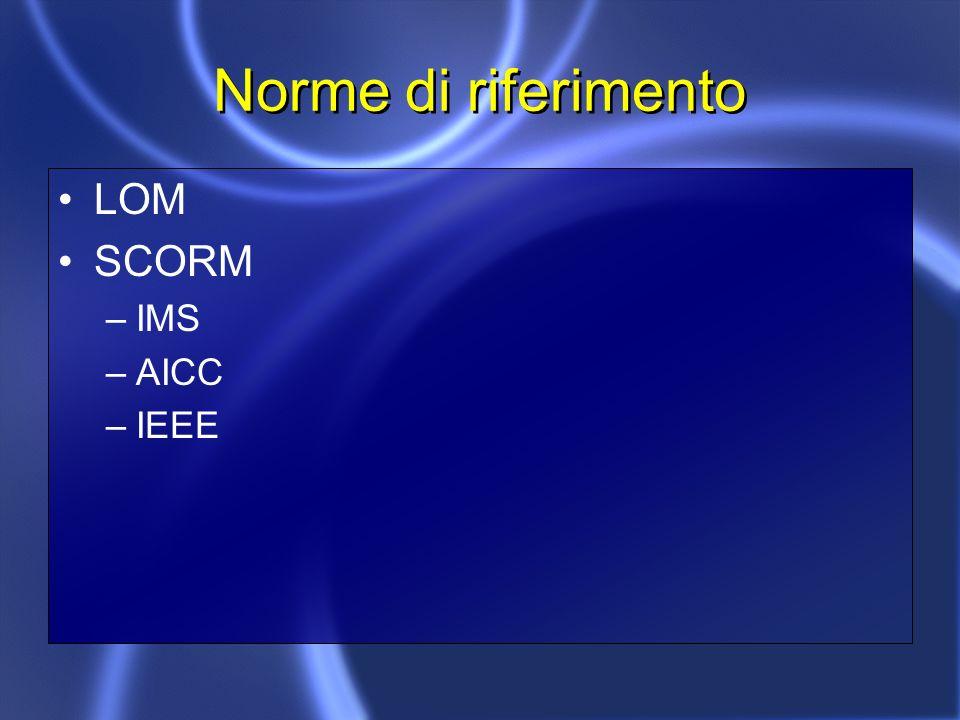 Norme di riferimento LOM SCORM –IMS –AICC –IEEE