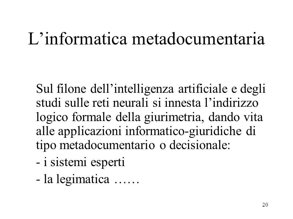 20 Linformatica metadocumentaria Sul filone dellintelligenza artificiale e degli studi sulle reti neurali si innesta lindirizzo logico formale della giurimetria, dando vita alle applicazioni informatico-giuridiche di tipo metadocumentario o decisionale: - i sistemi esperti - la legimatica ……