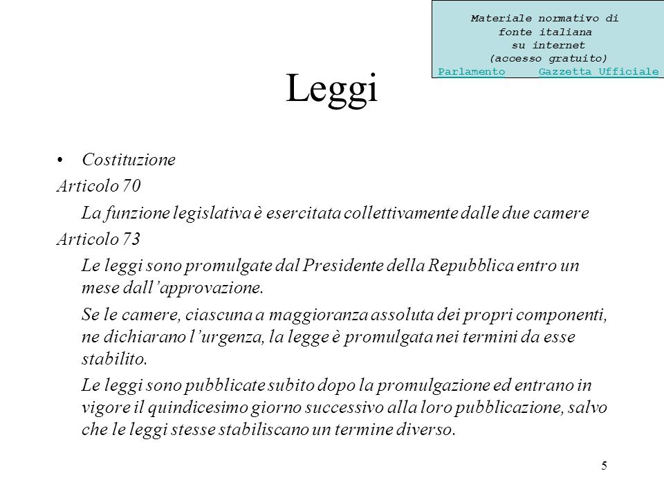 5 Leggi Costituzione Articolo 70 La funzione legislativa è esercitata collettivamente dalle due camere Articolo 73 Le leggi sono promulgate dal Presidente della Repubblica entro un mese dallapprovazione.