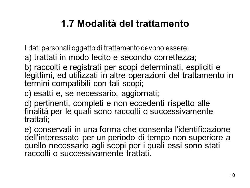 10 1.7 Modalità del trattamento I dati personali oggetto di trattamento devono essere: a) trattati in modo lecito e secondo correttezza; b) raccolti e