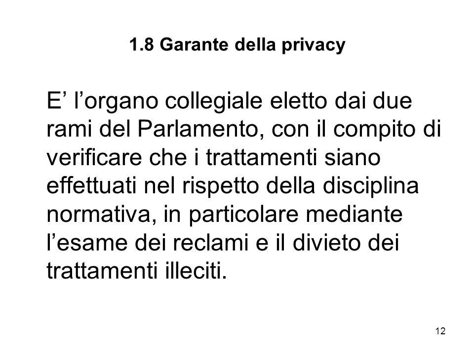 12 1.8 Garante della privacy E lorgano collegiale eletto dai due rami del Parlamento, con il compito di verificare che i trattamenti siano effettuati