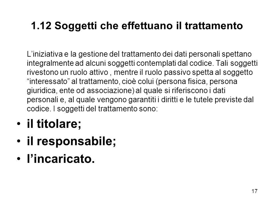 17 1.12 Soggetti che effettuano il trattamento Liniziativa e la gestione del trattamento dei dati personali spettano integralmente ad alcuni soggetti