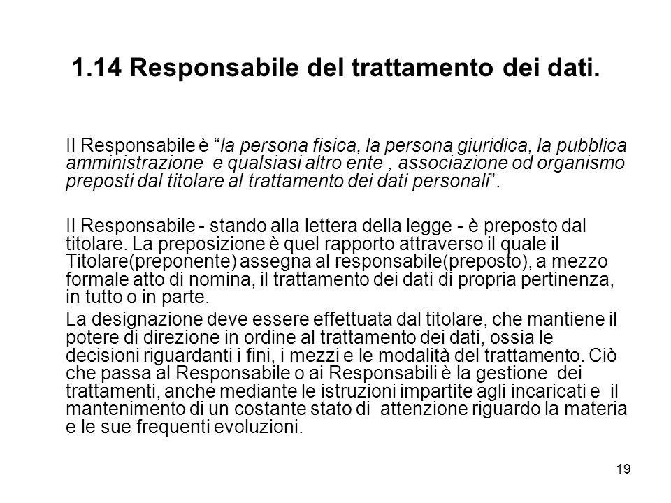 19 1.14 Responsabile del trattamento dei dati. Il Responsabile è la persona fisica, la persona giuridica, la pubblica amministrazione e qualsiasi altr