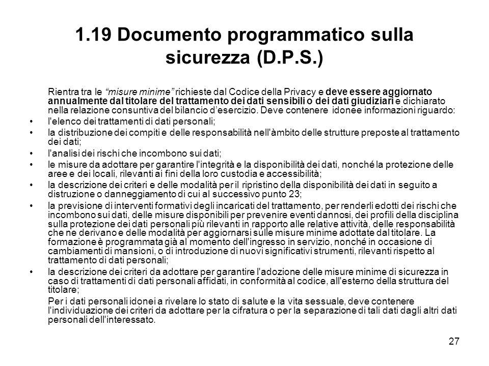27 1.19 Documento programmatico sulla sicurezza (D.P.S.) Rientra tra le misure minime richieste dal Codice della Privacy e deve essere aggiornato annu