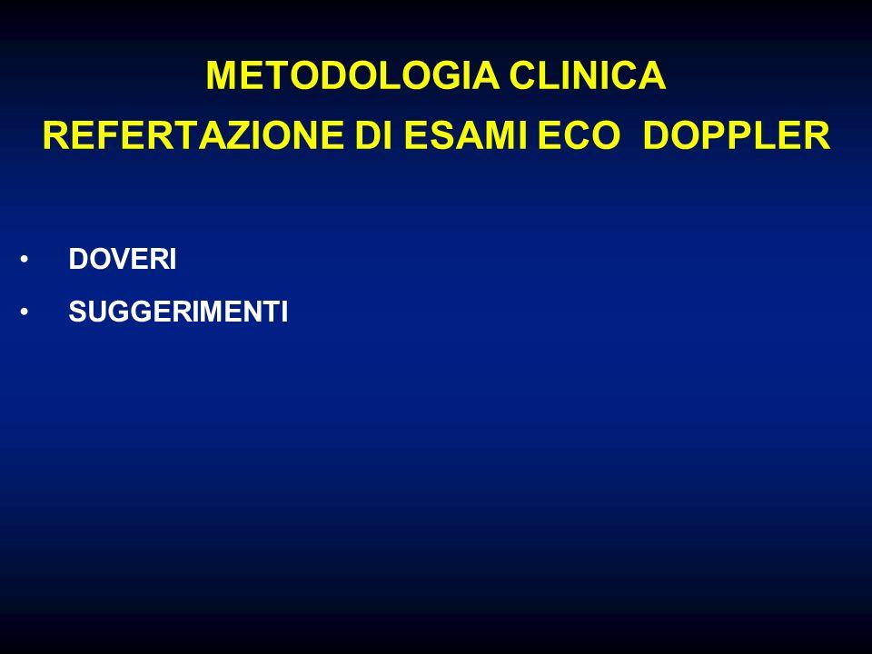 METODOLOGIA CLINICA REFERTAZIONE DI ESAMI ECO DOPPLER DOVERI 1 ) IL REFERTO DEVE ESSERE DIAGNOSTICO - DEVE CONTENERE I DATI DIAGNOSTICI - DEVE ESSERE COMPRENSIBILE - I DATI DEVONO ESSERE VISIBILI NELL ESAME - LE IMMAGINI DEVONO ESSERE COMPRENSIBILI - NO INTERPRETAZIONI DI FANTASIA del tipo sovraccarico ateromasico