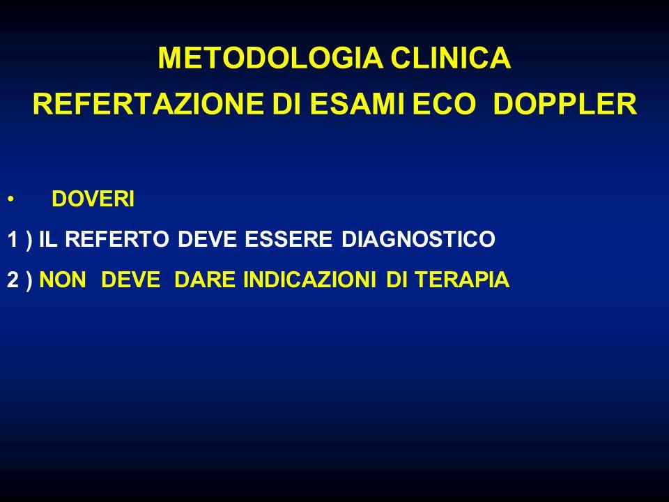 METODOLOGIA CLINICA REFERTAZIONE DI ESAMI ECO DOPPLER DOVERI 1 ) IL REFERTO DEVE ESSERE DIAGNOSTICO 2 ) NON DEVE DARE INDICAZIONI DI TERAPIA NO TERAPIA INVASIVA … MA NEANCHE FARMACOLOGICA