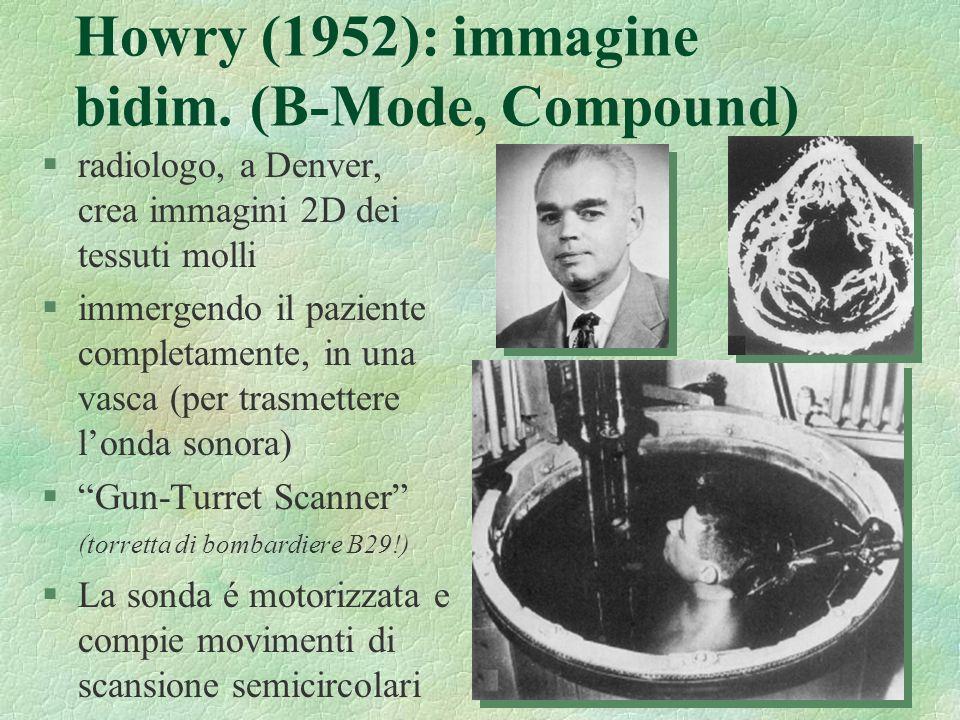 18 Howry (1952): immagine bidim. (B-Mode, Compound) §radiologo, a Denver, crea immagini 2D dei tessuti molli §immergendo il paziente completamente, in