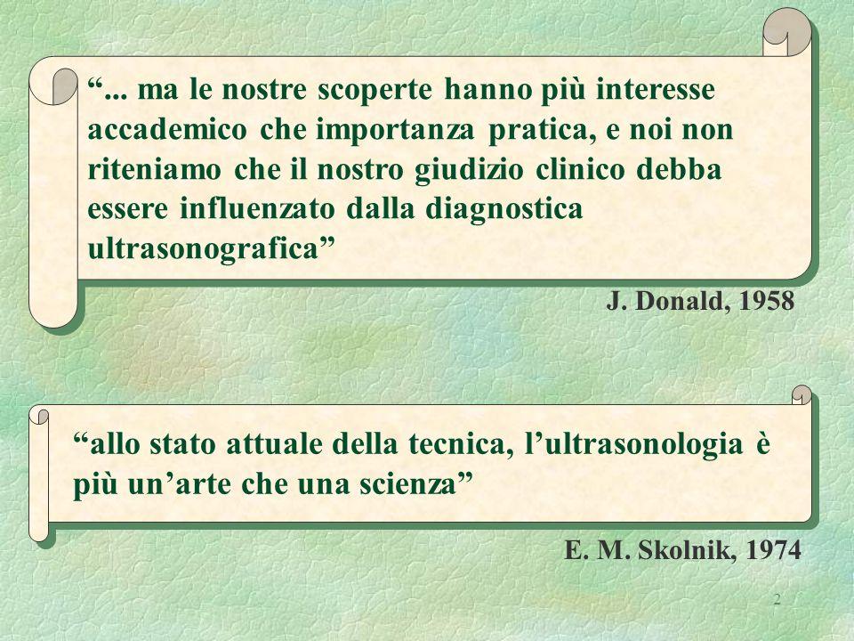 2 J. Donald, 1958 allo stato attuale della tecnica, lultrasonologia è più unarte che una scienza E. M. Skolnik, 1974... ma le nostre scoperte hanno pi
