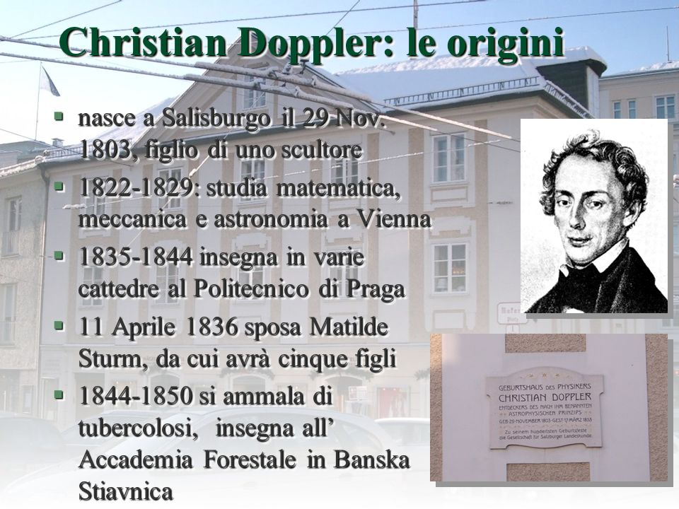 4 Christian Doppler: le origini §nasce a Salisburgo il 29 Nov. 1803, figlio di uno scultore §1822-1829: studia matematica, meccanica e astronomia a Vi