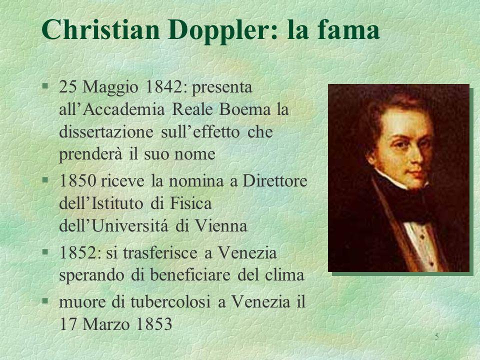 5 Christian Doppler: la fama §25 Maggio 1842: presenta allAccademia Reale Boema la dissertazione sulleffetto che prenderà il suo nome §1850 riceve la